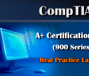 Hands-on Practice Lab – CompTIA A+ Certification (900 Series)